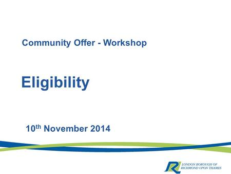 Eligibility 10 th November 2014 Community Offer - Workshop.