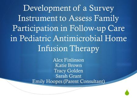  Development of a Survey Instrument to Assess Family Participation in Follow-up Care in Pediatric Antimicrobial Home Infusion Therapy Alex Finlinson Katie.