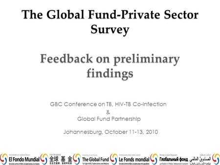 The Global Fund-Private Sector Survey Feedback on preliminary findings GBC Conference on TB, HIV-TB Co-infection & Global Fund Partnership Johannesburg,