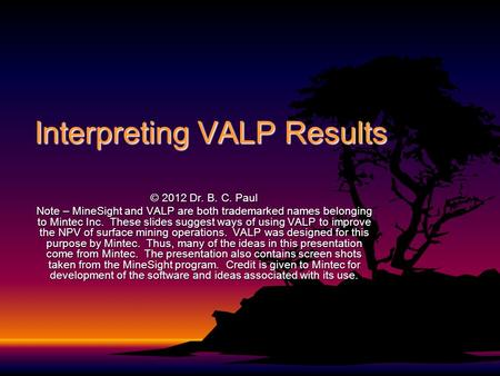 Interpreting VALP Results © 2012 Dr. B. C. Paul Note – MineSight and VALP are both trademarked names belonging to Mintec Inc. These slides suggest ways.