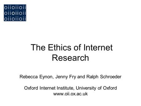The Ethics of Internet Research Rebecca Eynon, Jenny Fry and Ralph Schroeder Oxford Internet Institute, University of Oxford www.oii.ox.ac.uk.