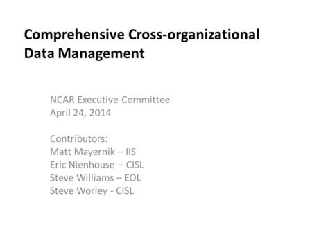 Comprehensive Cross-organizational Data Management NCAR Executive Committee April 24, 2014 Contributors: Matt Mayernik – IIS Eric Nienhouse – CISL Steve.
