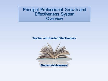 Student Achievement Teacher and Leader Effectiveness Principal Professional Growth and Effectiveness System Overview.
