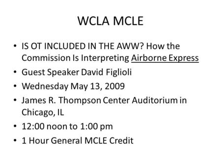 WCLA MCLE IS OT INCLUDED IN THE AWW? How the Commission Is Interpreting Airborne Express Guest Speaker David Figlioli Wednesday May 13, 2009 James R. Thompson.