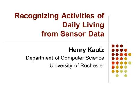 Recognizing Activities of Daily Living from Sensor Data Henry Kautz Department of Computer Science University of Rochester.