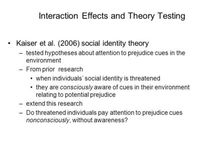 Interaction Effects and Theory Testing Kaiser et al. (2006) social identity theory –tested hypotheses about attention to prejudice cues in the environment.