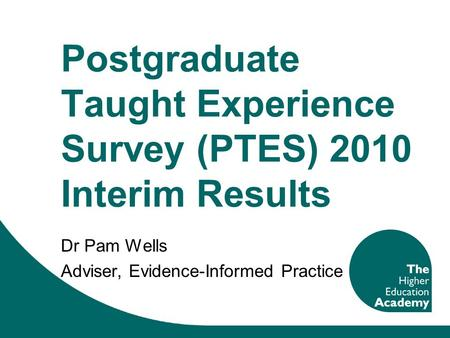 Postgraduate Taught Experience Survey (PTES) 2010 Interim Results Dr Pam Wells Adviser, Evidence-Informed Practice.