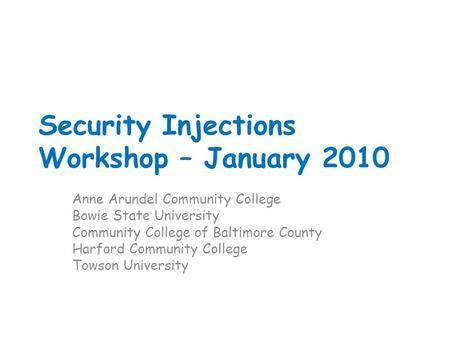 Security Injections Workshop – January 2010 Anne Arundel Community College Bowie State University Community College of Baltimore County Harford Community.