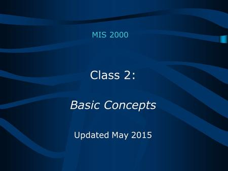 MIS 2000 Class 2: Basic Concepts Updated May 2015.