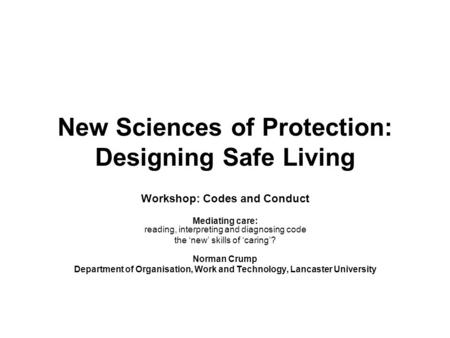 New Sciences of Protection: Designing Safe Living Workshop: Codes and Conduct Mediating care: reading, interpreting and diagnosing code the 'new' skills.