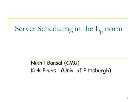 1 Server Scheduling in the L p norm Nikhil Bansal (CMU) Kirk Pruhs (Univ. of Pittsburgh)