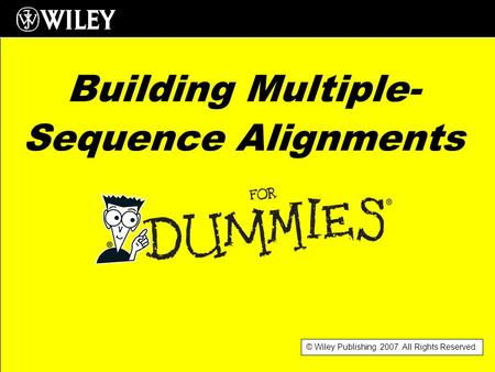 © Wiley Publishing. 2007. All Rights Reserved. Building Multiple- Sequence Alignments.