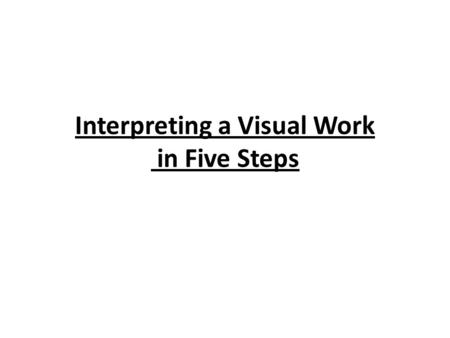 Interpreting a Visual Work in Five Steps. Writer's Guide Use the following steps to develop a response to a visual work or other fine arts representation.