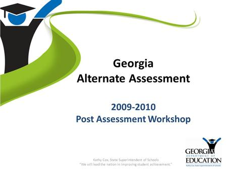 "Georgia Alternate Assessment 2009-2010 Post Assessment Workshop Kathy Cox, State Superintendent of Schools ""We will lead the nation in improving student."