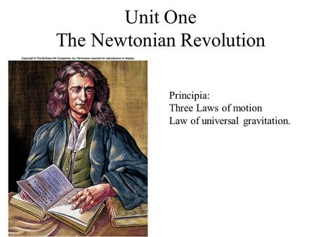 Unit One The Newtonian Revolution Principia: Three Laws of motion Law of universal gravitation.