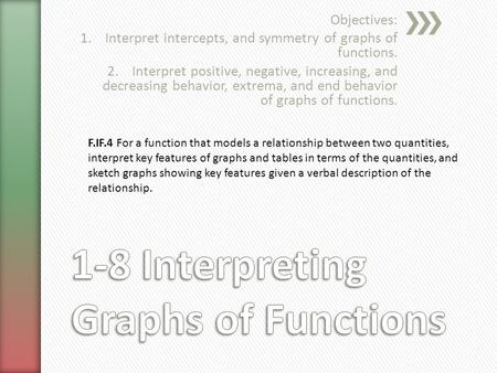 Objectives: 1.Interpret intercepts, and symmetry of graphs of functions. 2.Interpret positive, negative, increasing, and decreasing behavior, extrema,