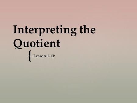 { Interpreting the Quotient Lesson 1.13:.   For each, say the multiplication sentence.   On your board, write the division sentence.   2 x 3  