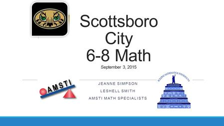 Scottsboro City 6-8 Math September 3, 2015 JEANNE SIMPSON LESHELL SMITH AMSTI MATH SPECIALISTS.
