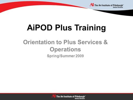 AiPOD Plus Training Orientation to Plus Services & Operations Spring/Summer 2009.