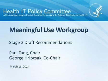 Stage 3 Draft Recommendations Paul Tang, Chair George Hripcsak, Co-Chair Meaningful Use Workgroup March 18, 2014.