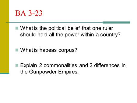 BA 3-23 What is the political belief that one ruler should hold all the power within a country? What is habeas corpus? Explain 2 commonalities and 2 differences.