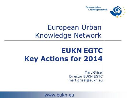 European Urban Knowledge Network  EUKN EGTC Key Actions for 2014 Mart Grisel Director EUKN EGTC