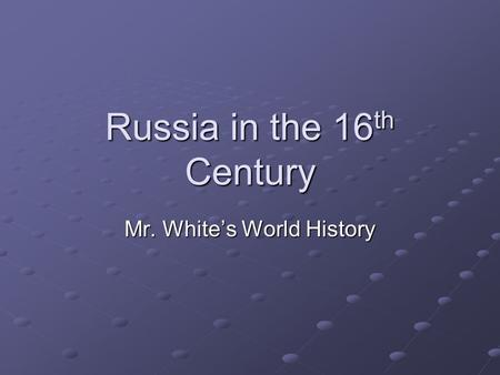 Russia in the 16 th Century Mr. White's World History.