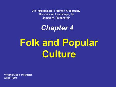 Chapter 4 Folk and Popular Culture Victoria Alapo, Instructor Geog 1050 An Introduction to Human Geography The Cultural Landscape, 9e James M. Rubenstein.