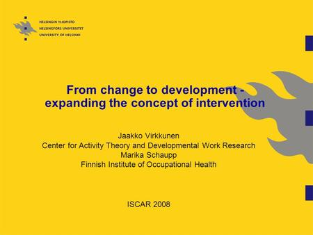 From change to development - expanding the concept of intervention Jaakko Virkkunen Center for Activity Theory and Developmental Work Research Marika Schaupp.