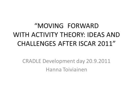 """MOVING FORWARD WITH ACTIVITY THEORY: IDEAS AND CHALLENGES AFTER ISCAR 2011"" CRADLE Development day 20.9.2011 Hanna Toiviainen."