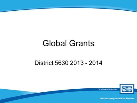 District Rotary Foundation Seminar Global Grants District 5630 2013 - 2014.