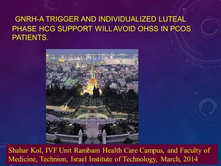 GNRH-A TRIGGER AND INDIVIDUALIZED LUTEAL PHASE HCG SUPPORT WILL AVOID OHSS IN PCOS PATIENTS. Shahar Kol, IVF Unit Rambam Health Care Campus, and Faculty.