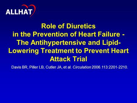 1 Role of Diuretics in the Prevention of Heart Failure - The Antihypertensive and Lipid- Lowering Treatment to Prevent Heart Attack Trial ALLHAT Davis.