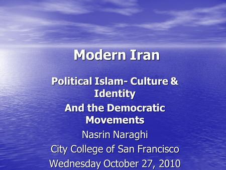 Modern Iran Political Islam- Culture & Identity And the Democratic Movements Nasrin Naraghi City College of San Francisco Wednesday October 27, 2010.