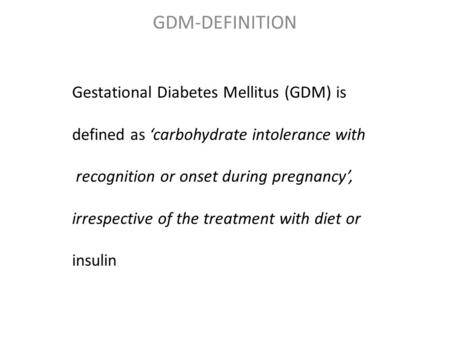 GDM-DEFINITION Gestational Diabetes Mellitus (GDM) is defined as 'carbohydrate intolerance with recognition or onset during pregnancy', irrespective of.