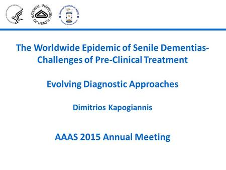 The Worldwide Epidemic of Senile Dementias- Challenges of Pre-Clinical Treatment Evolving Diagnostic Approaches Dimitrios Kapogiannis AAAS 2015 Annual.