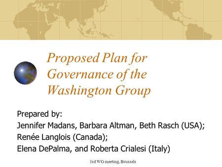 3rd WG meeting, Brussels Proposed Plan for Governance of the Washington Group Prepared by: Jennifer Madans, Barbara Altman, Beth Rasch (USA); Renée Langlois.