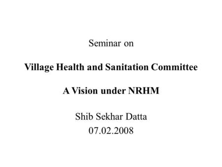 Seminar on Village Health and Sanitation Committee A Vision under NRHM Shib Sekhar Datta 07.02.2008.