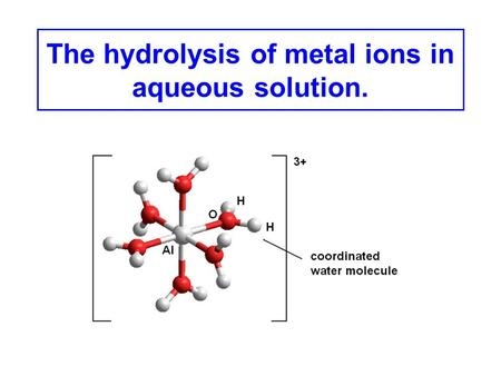 The hydrolysis of metal ions in aqueous solution..