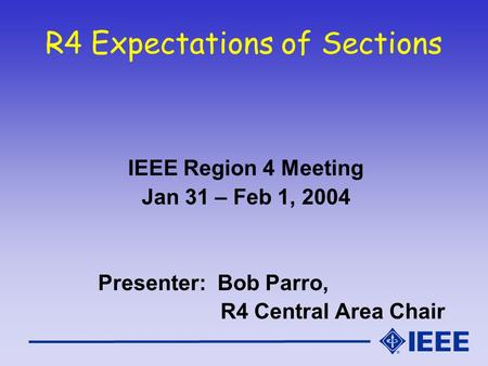 R4 Expectations of Sections IEEE Region 4 Meeting Jan 31 – Feb 1, 2004 Presenter: Bob Parro, R4 Central Area Chair.