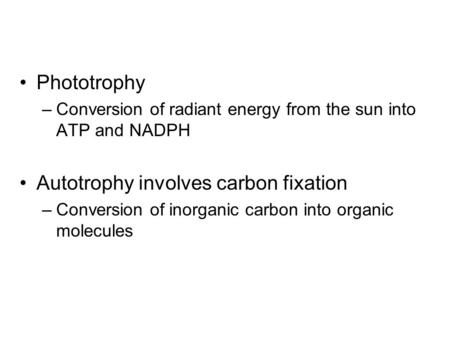Phototrophy –Conversion of radiant energy from the sun into ATP and NADPH Autotrophy involves carbon fixation –Conversion of inorganic carbon into organic.