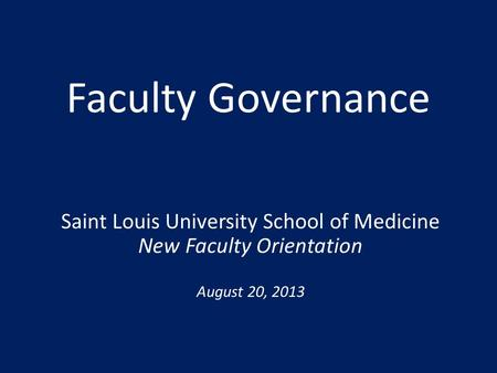 Faculty Governance Saint Louis University School of Medicine New Faculty Orientation August 20, 2013.