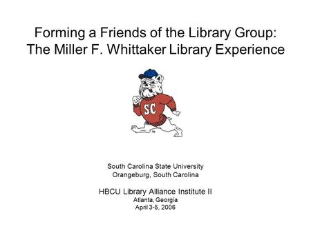 Forming a <strong>Friends</strong> of the Library Group: The Miller F. Whittaker Library Experience South Carolina <strong>State</strong> <strong>University</strong> Orangeburg, South Carolina HBCU Library.