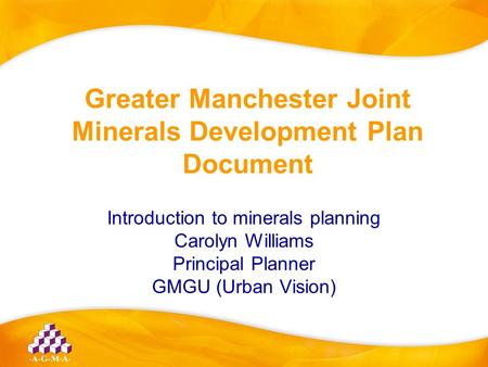 Greater Manchester Joint Minerals Development Plan Document Introduction to minerals planning Carolyn Williams Principal Planner GMGU (Urban Vision)