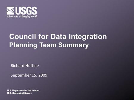 U.S. Department of the Interior U.S. Geological Survey Richard Huffine September 15, 2009 Council for Data Integration Planning Team Summary.