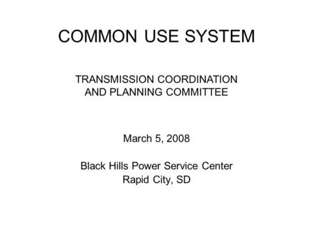 COMMON USE SYSTEM March 5, 2008 Black Hills Power Service Center Rapid City, SD TRANSMISSION COORDINATION AND PLANNING COMMITTEE.