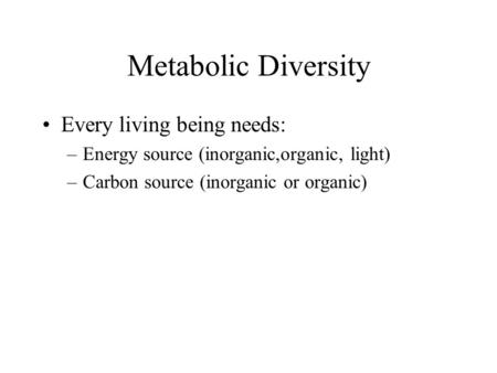 Metabolic Diversity Every living being needs: –Energy source (inorganic,organic, light) –Carbon source (inorganic or organic)