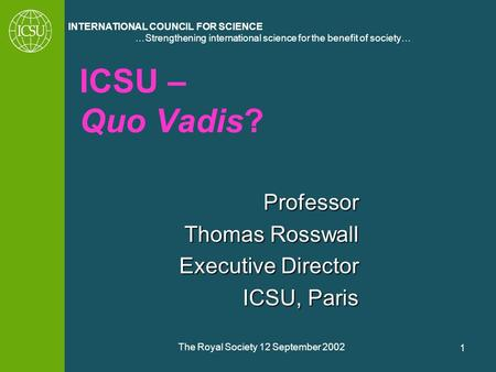 …Strengthening international science for the benefit of society… INTERNATIONAL COUNCIL FOR SCIENCE The Royal Society 12 September 2002 1 ICSU – Quo Vadis?