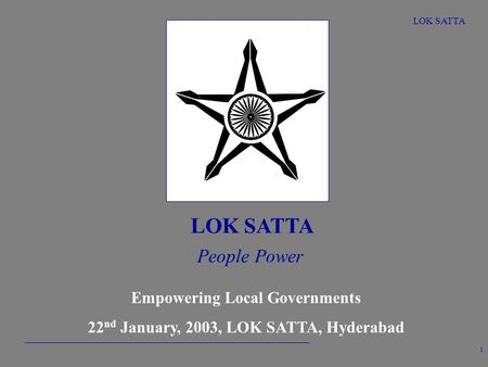 LOK SATTA 1 People Power Empowering Local Governments 22 nd January, 2003, LOK SATTA, Hyderabad.