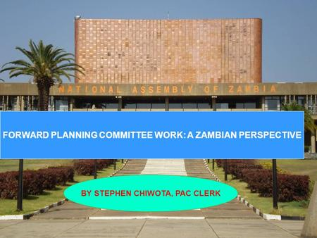 FORWARD PLANNING COMMITTEE WORK: A ZAMBIAN PERSPECTIVE BY STEPHEN CHIWOTA, PAC CLERK.